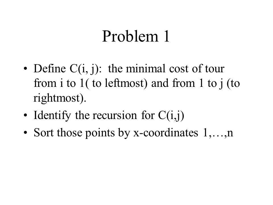 Problem 1 Define C(i, j): the minimal cost of tour from i to 1( to leftmost) and from 1 to j (to rightmost).