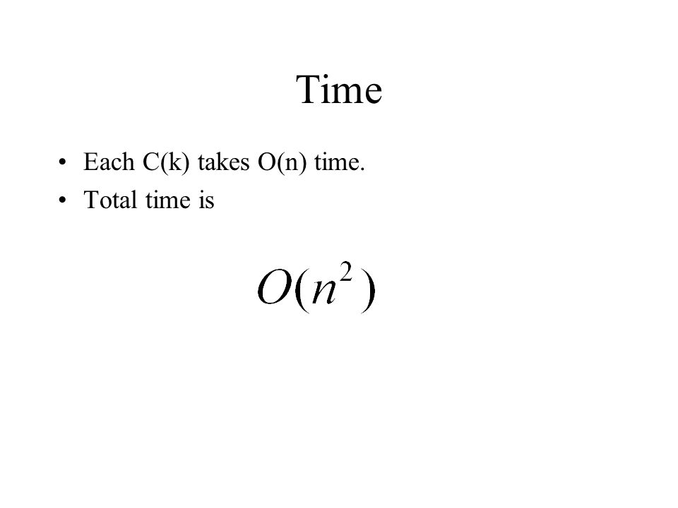 Time Each C(k) takes O(n) time. Total time is