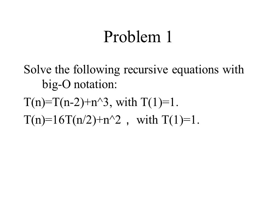 Problem 1 Solve the following recursive equations with big-O notation: