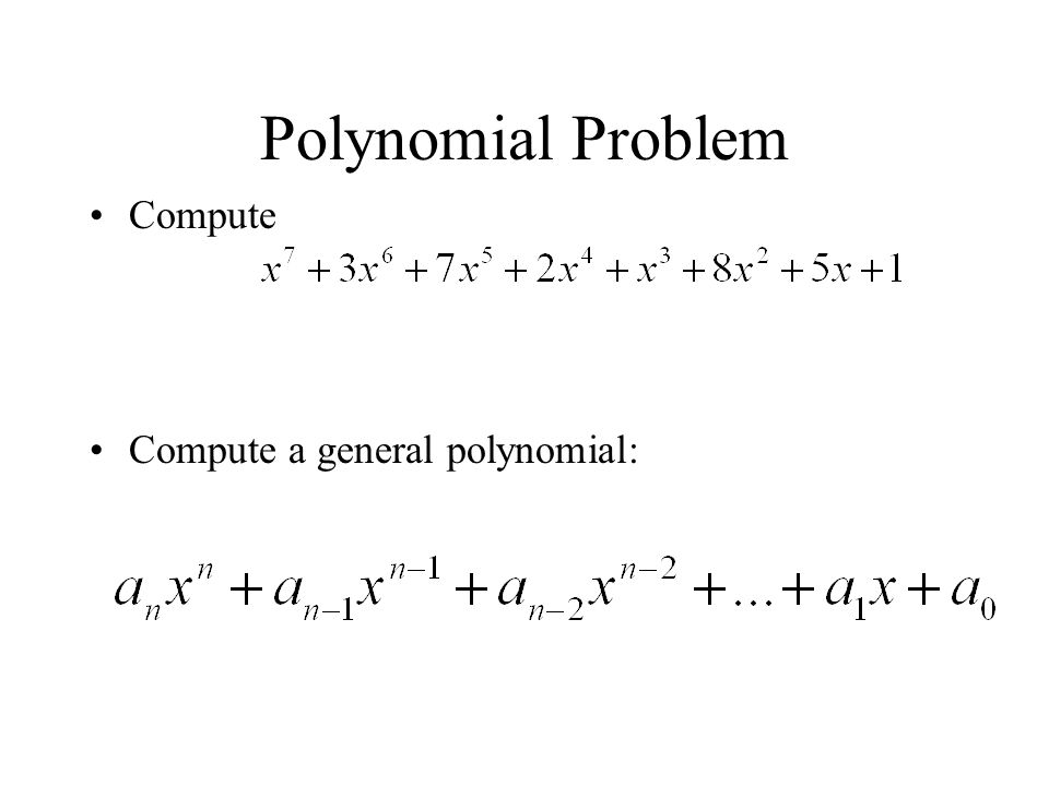 Polynomial Problem Compute Compute a general polynomial: