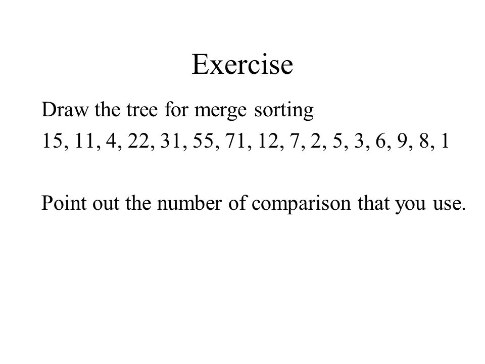 Exercise Draw the tree for merge sorting