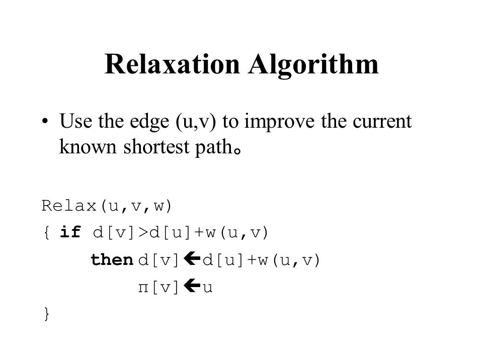 Relaxation Algorithm Use the edge (u,v) to improve the current known shortest path。 Relax(u,v,w) { if d[v]>d[u]+w(u,v)