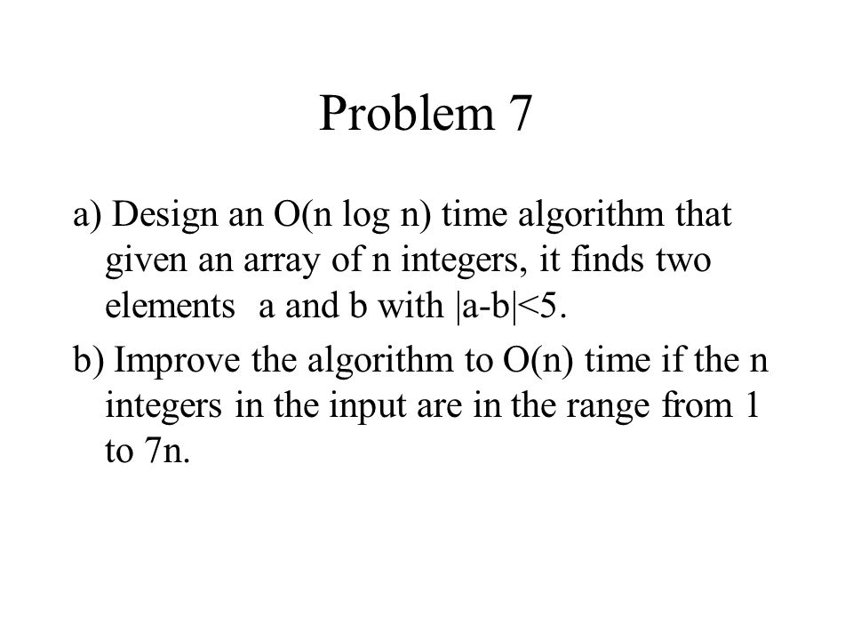 Problem 7 a) Design an O(n log n) time algorithm that given an array of n integers, it finds two elements a and b with |a-b|<5.