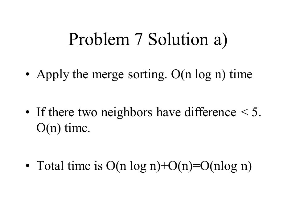 Problem 7 Solution a) Apply the merge sorting. O(n log n) time