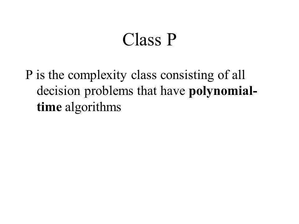 Class P P is the complexity class consisting of all decision problems that have polynomial-time algorithms.