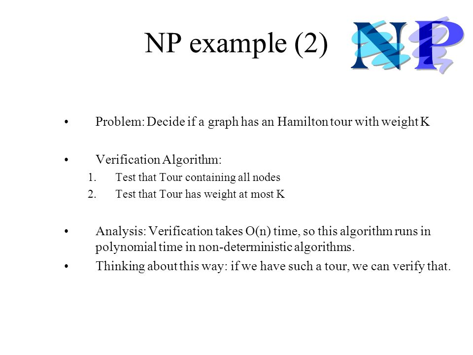 NP example (2) Problem: Decide if a graph has an Hamilton tour with weight K. Verification Algorithm: