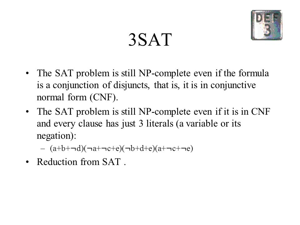 3SAT The SAT problem is still NP-complete even if the formula is a conjunction of disjuncts, that is, it is in conjunctive normal form (CNF).