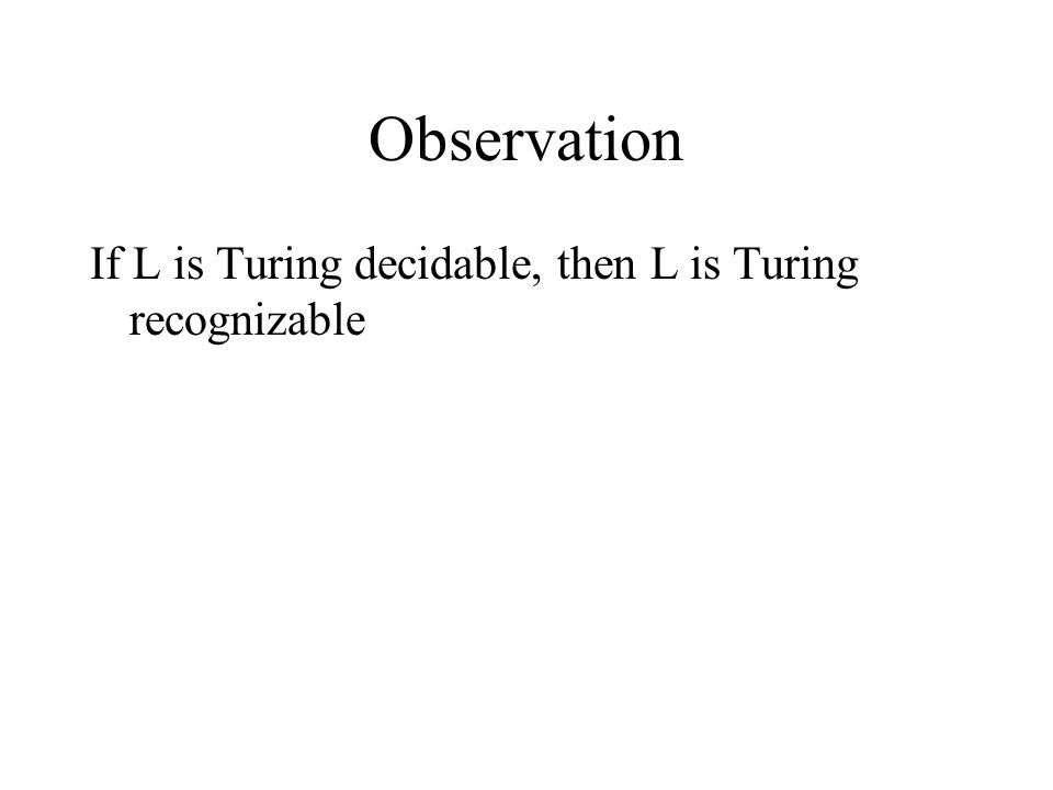 Observation If L is Turing decidable, then L is Turing recognizable
