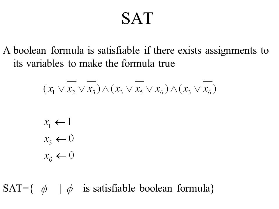 SAT A boolean formula is satisfiable if there exists assignments to its variables to make the formula true.