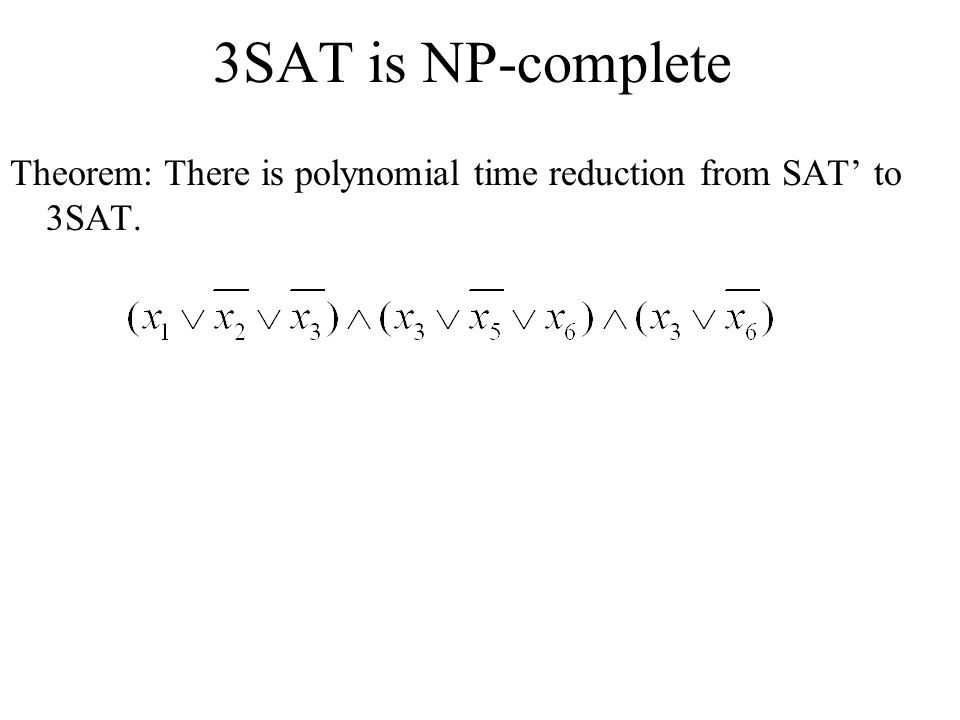 3SAT is NP-complete Theorem: There is polynomial time reduction from SAT' to 3SAT.