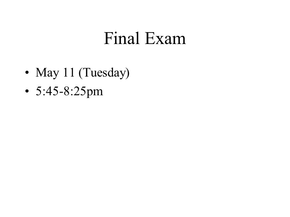 Final Exam May 11 (Tuesday) 5:45-8:25pm