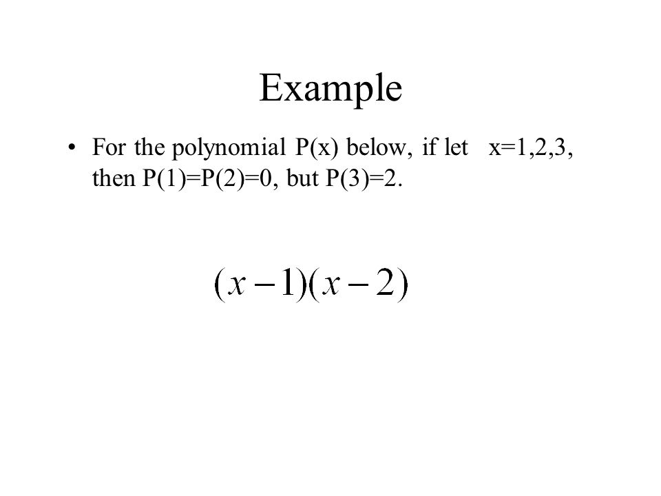 Example For the polynomial P(x) below, if let x=1,2,3, then P(1)=P(2)=0, but P(3)=2.