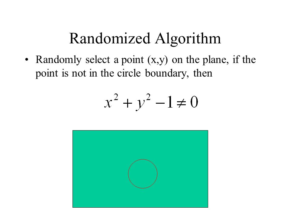 Randomized Algorithm Randomly select a point (x,y) on the plane, if the point is not in the circle boundary, then.