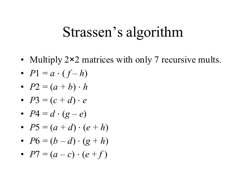 Strassen's algorithm Multiply 2×2 matrices with only 7 recursive mults. P1 = a ⋅ ( f – h) P2 = (a + b) ⋅ h.