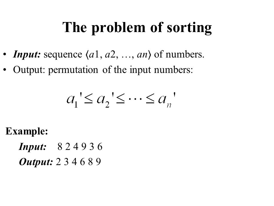 The problem of sorting Input: sequence 〈a1, a2, …, an〉 of numbers.