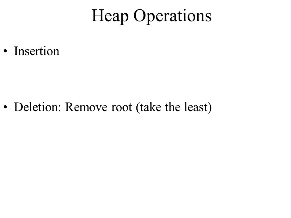 Heap Operations Insertion Deletion: Remove root (take the least)