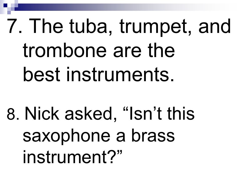 7. The tuba, trumpet, and trombone are the best instruments.