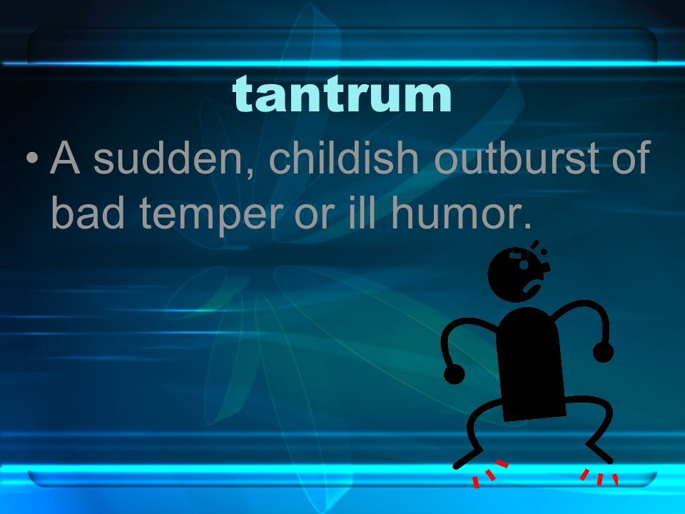 tantrum A sudden, childish outburst of bad temper or ill humor.