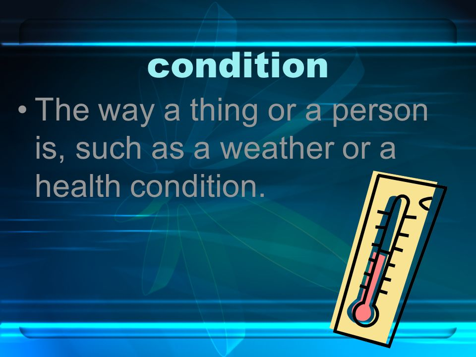 condition The way a thing or a person is, such as a weather or a health condition.