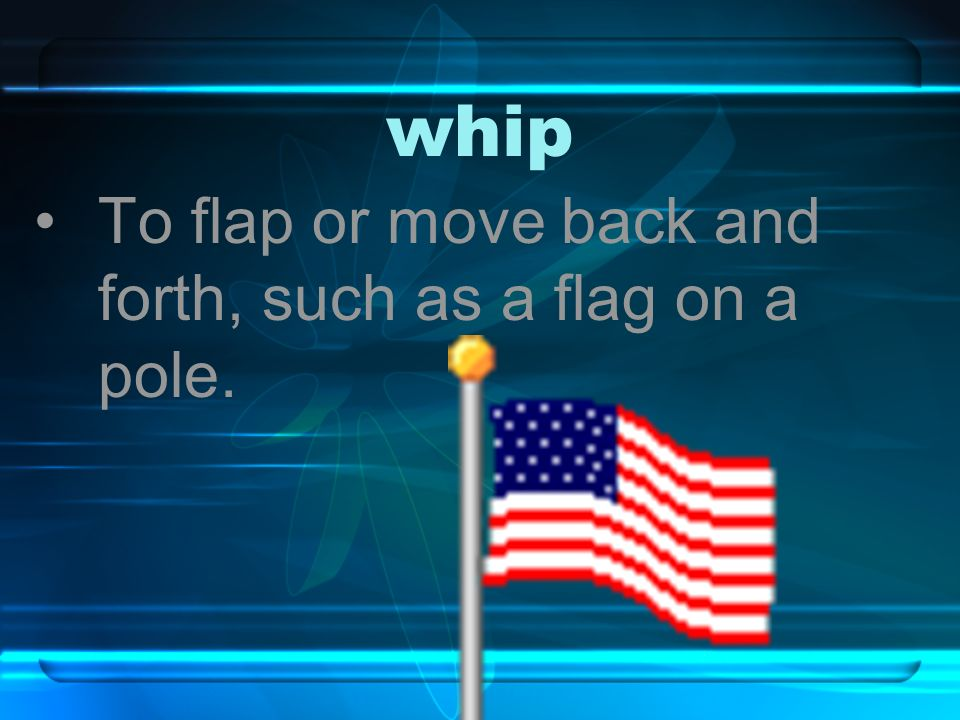 whip To flap or move back and forth, such as a flag on a pole.