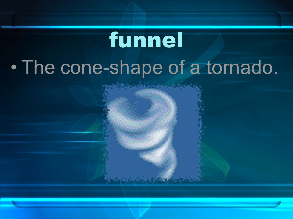 funnel The cone-shape of a tornado.