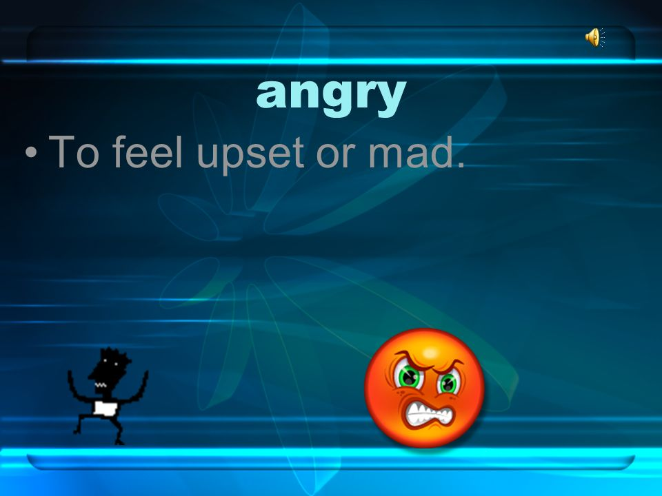 angry To feel upset or mad.