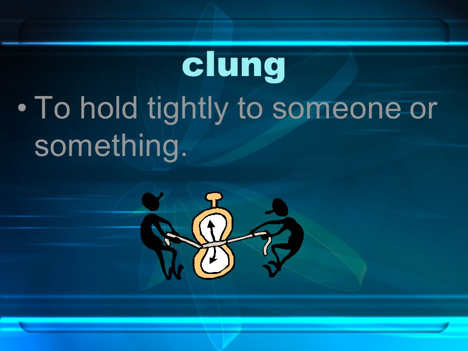 clung To hold tightly to someone or something.
