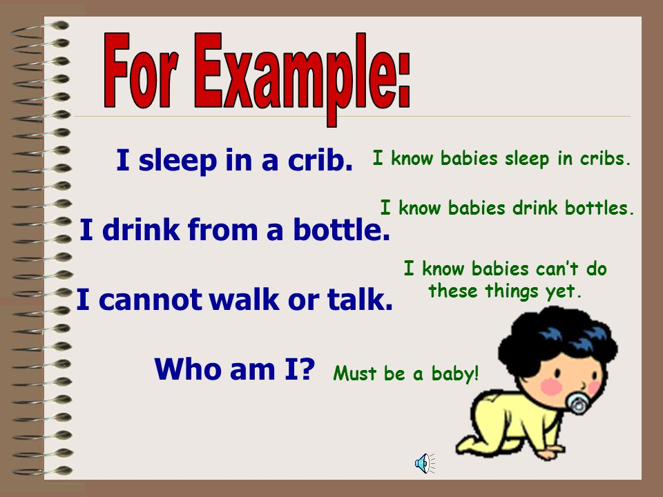 For Example: I sleep in a crib. I drink from a bottle.