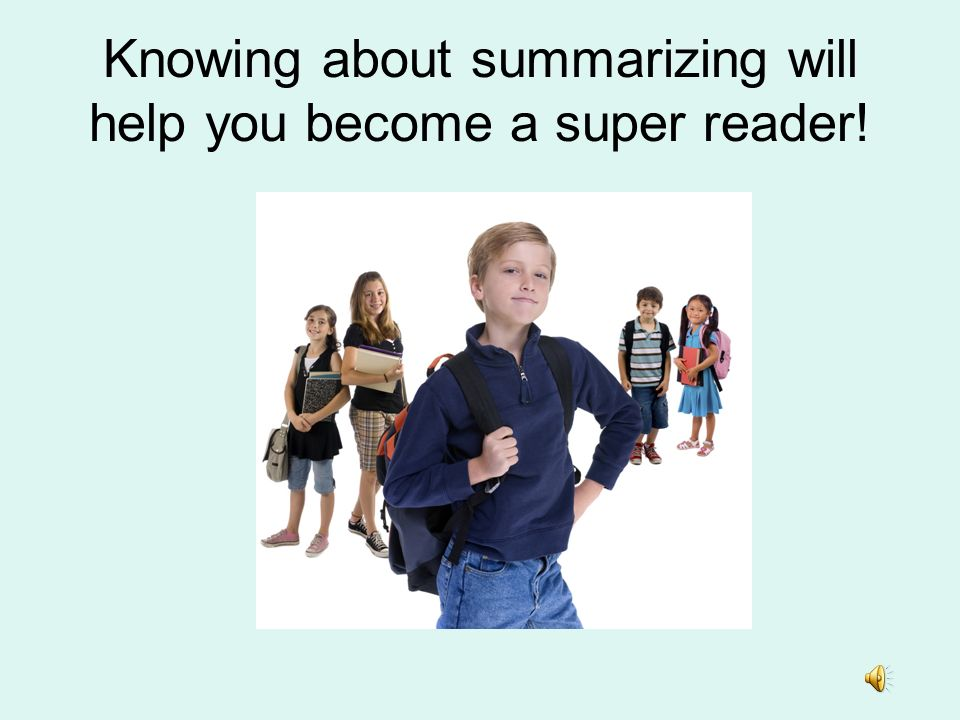 Knowing about summarizing will help you become a super reader!