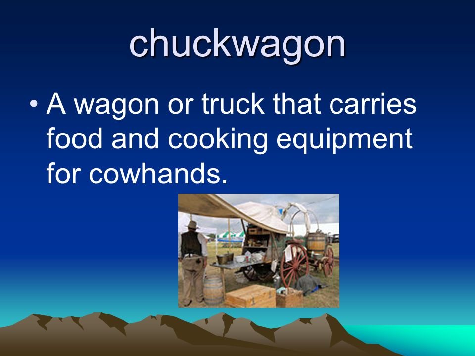 chuckwagon A wagon or truck that carries food and cooking equipment for cowhands.