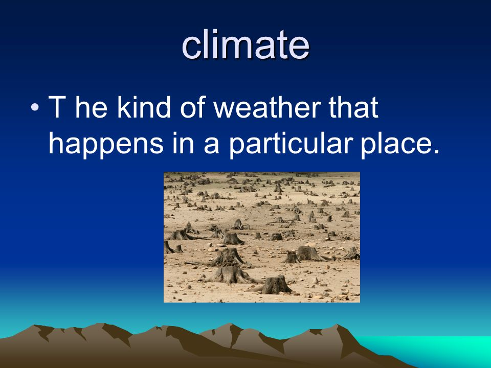 climate T he kind of weather that happens in a particular place.