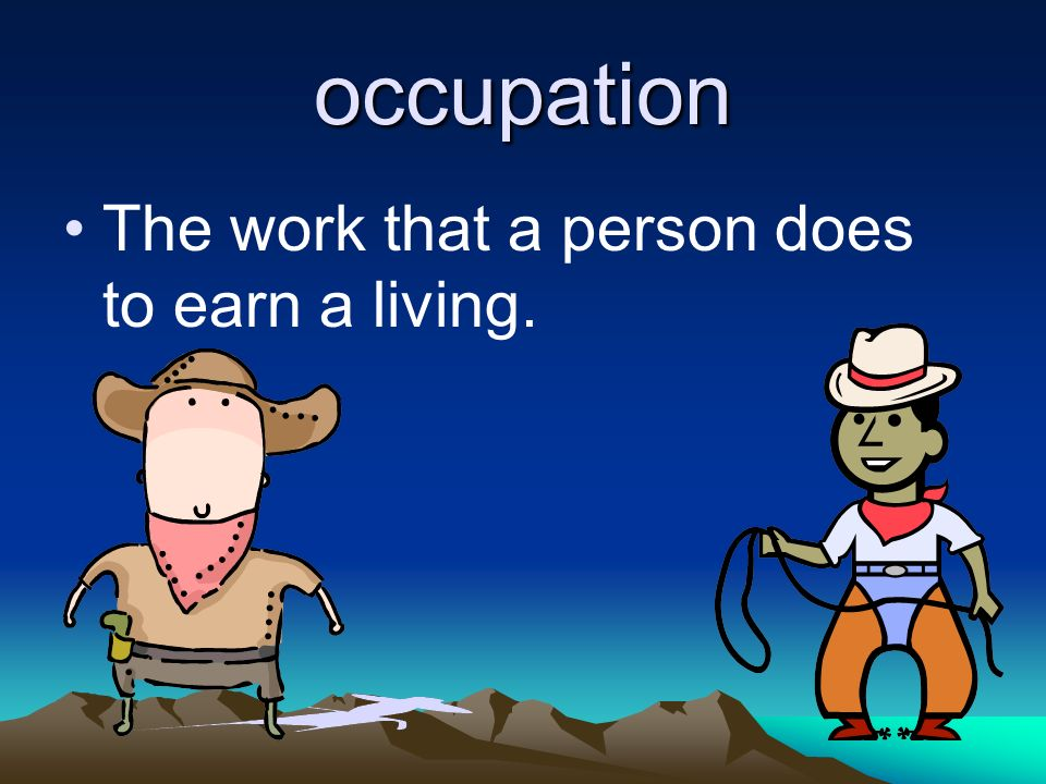 occupation The work that a person does to earn a living.
