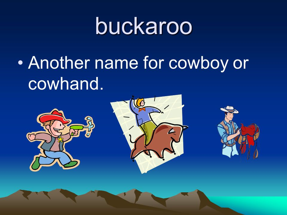 buckaroo Another name for cowboy or cowhand.