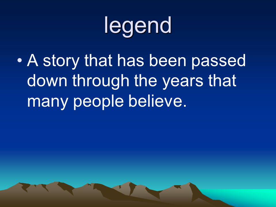 legend A story that has been passed down through the years that many people believe.