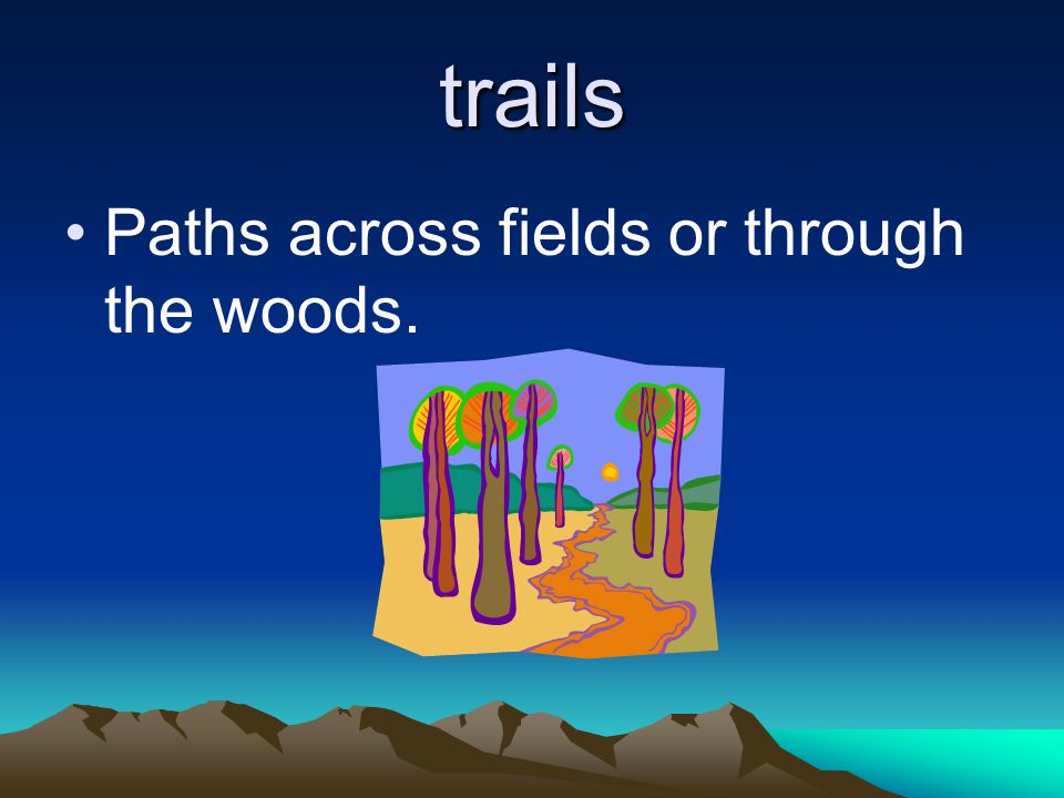 trails Paths across fields or through the woods.