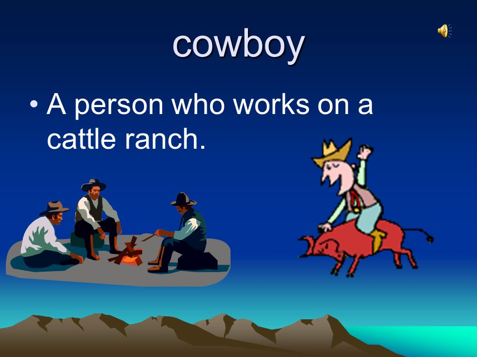 cowboy A person who works on a cattle ranch.