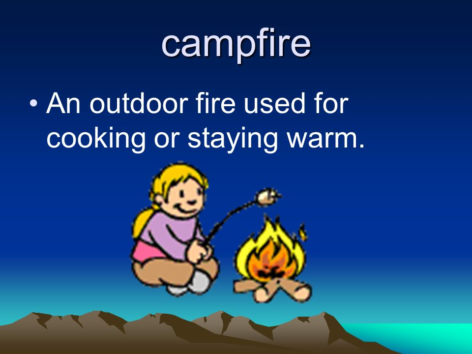 campfire An outdoor fire used for cooking or staying warm.