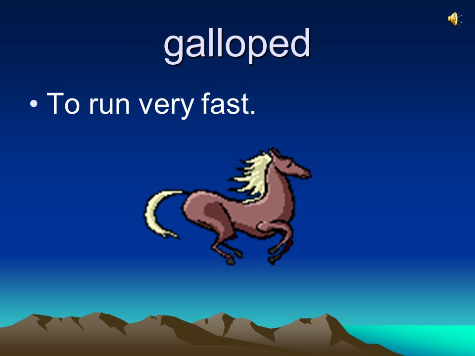 galloped To run very fast.