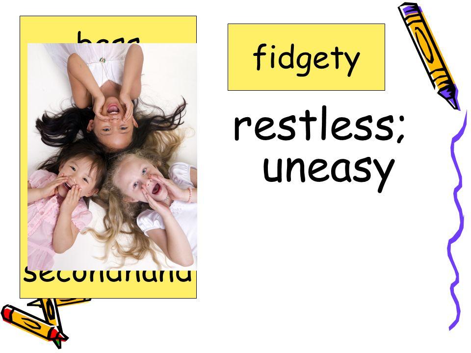 restless; uneasy bass fidgety clarinet fidgety forgetful jammed