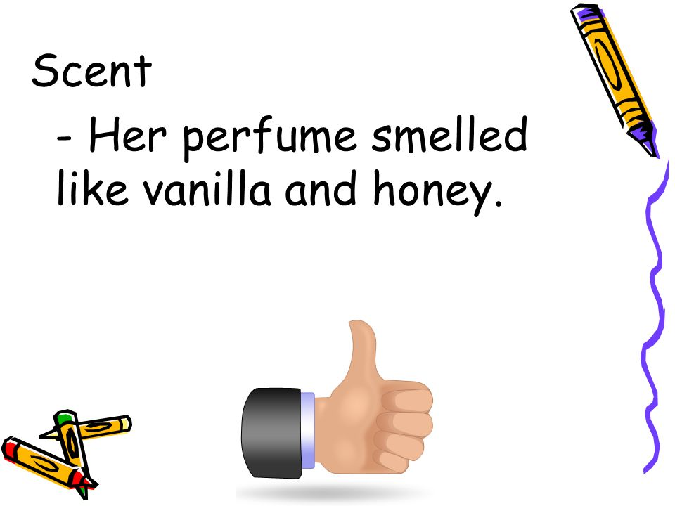 Scent - Her perfume smelled like vanilla and honey.