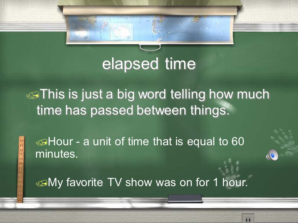 elapsed time This is just a big word telling how much time has passed between things. Hour - a unit of time that is equal to 60 minutes.