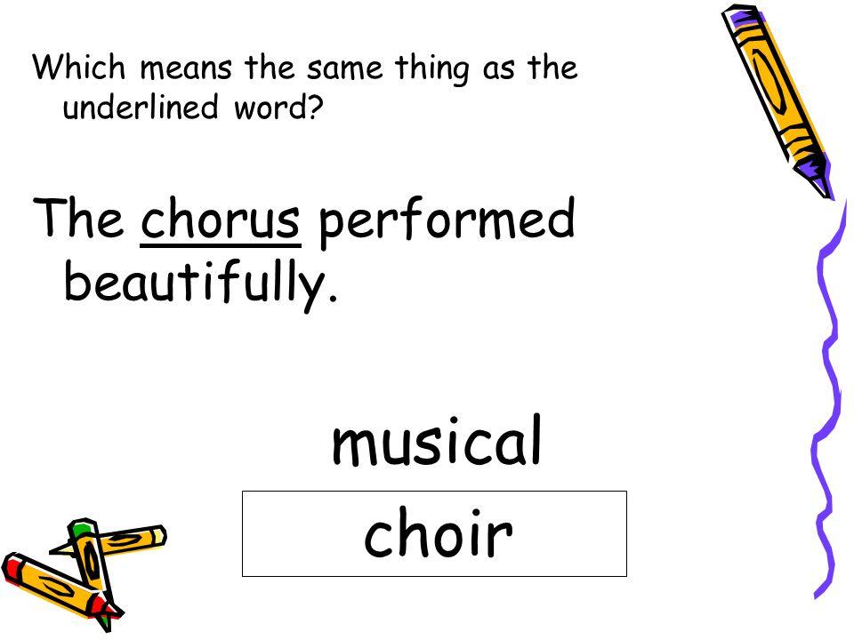 musical choir The chorus performed beautifully.