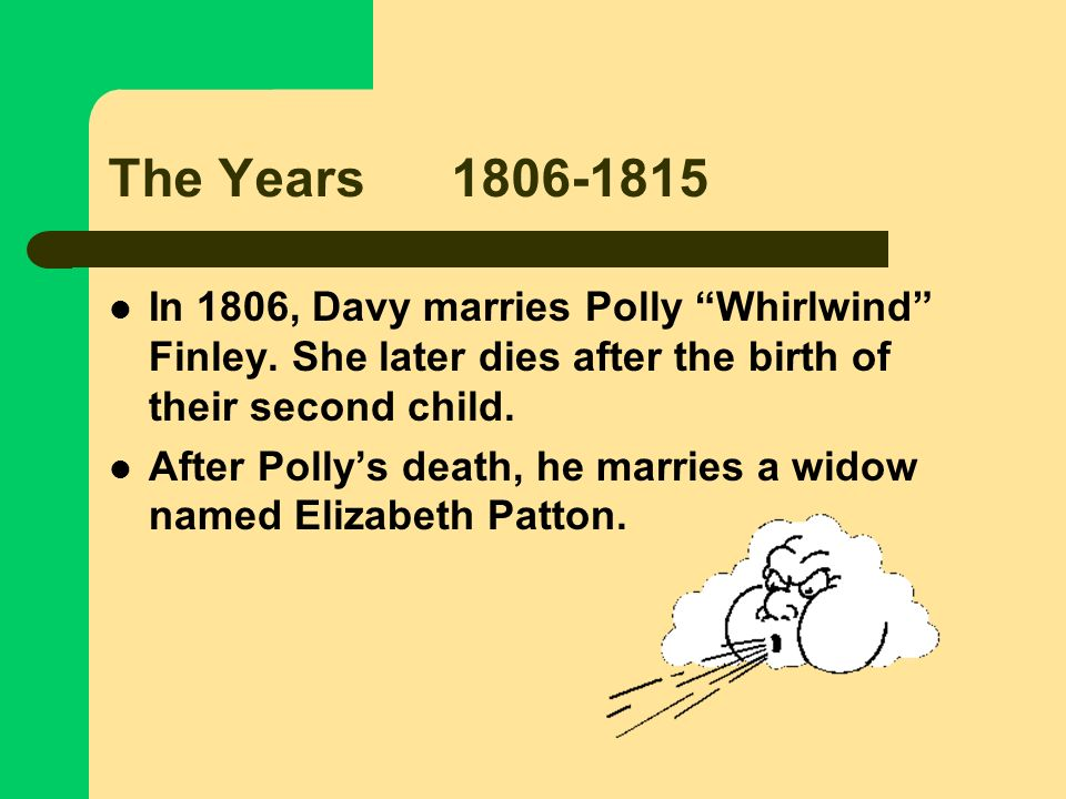 The Years 1806-1815In 1806, Davy marries Polly Whirlwind Finley. She later dies after the birth of their second child.