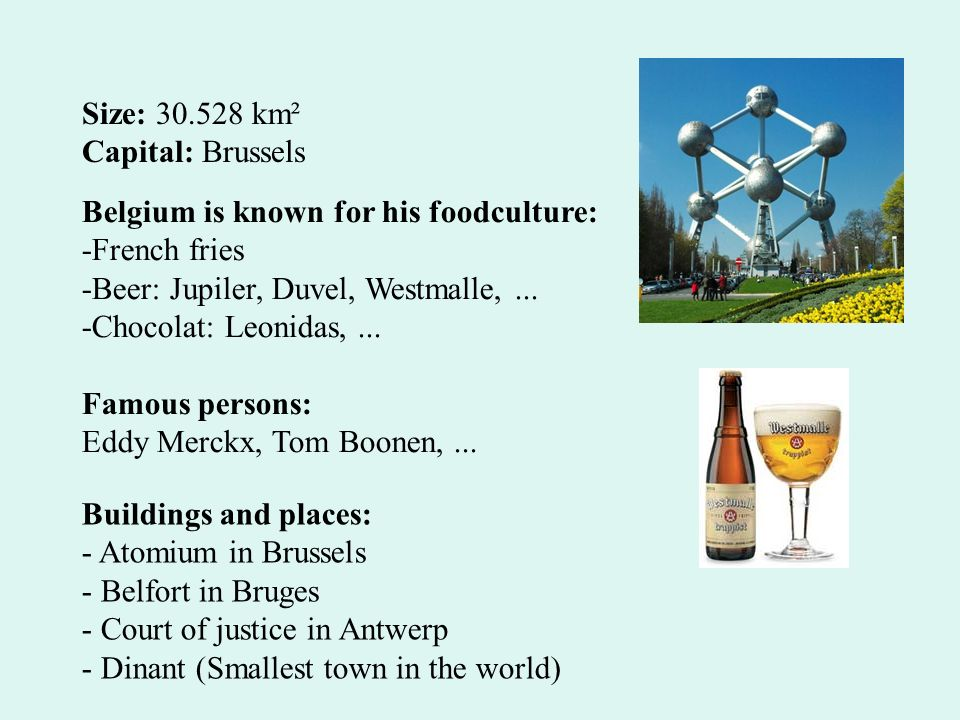 Size: km² Capital: Brussels. Belgium is known for his foodculture: -French fries. -Beer: Jupiler, Duvel, Westmalle, ...