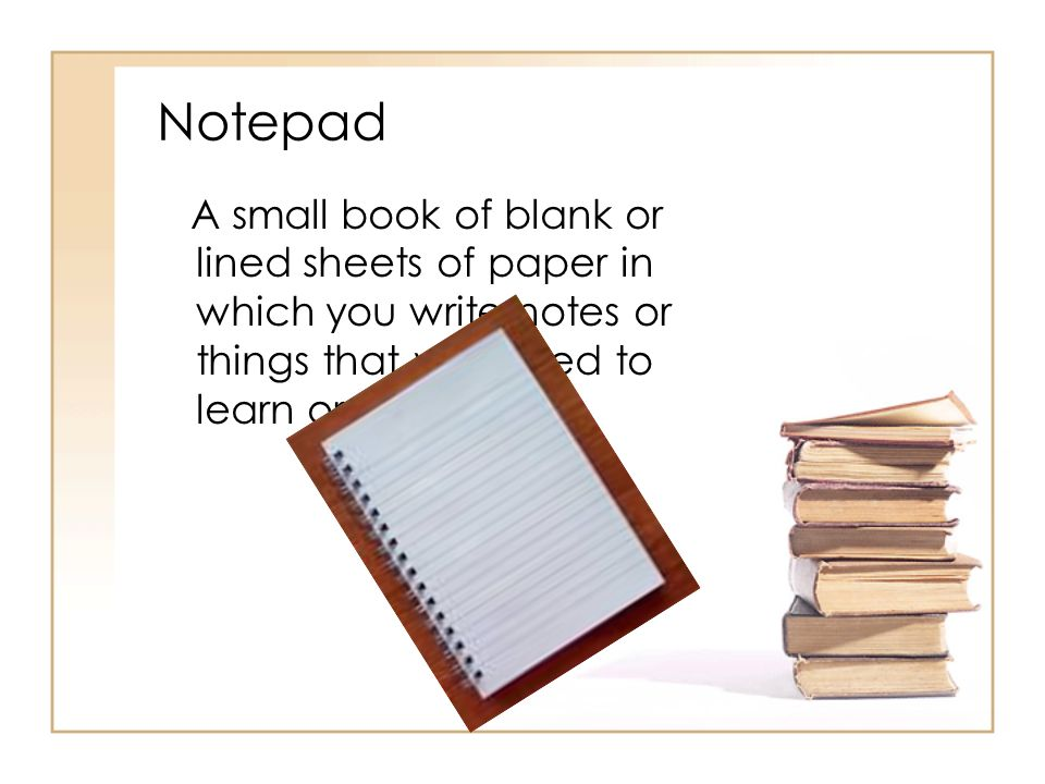 Notepad A small book of blank or lined sheets of paper in which you write notes or things that you need to learn or remember.