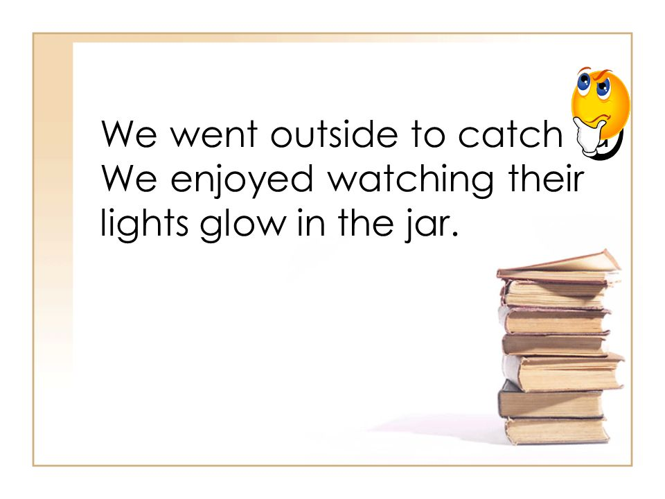 We went outside to catch a We enjoyed watching their lights glow in the jar.