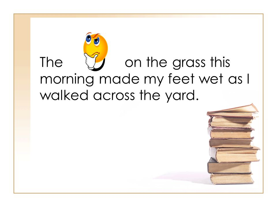 The on the grass this morning made my feet wet as I walked across the yard.