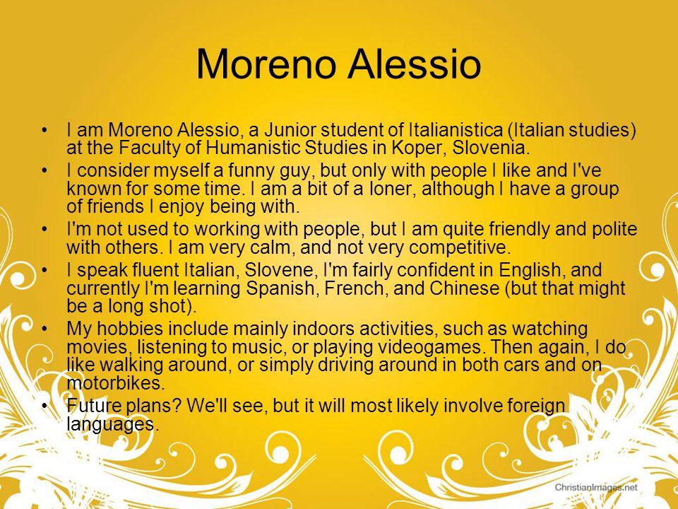 Moreno AlessioI am Moreno Alessio, a Junior student of Italianistica (Italian studies) at the Faculty of Humanistic Studies in Koper, Slovenia.