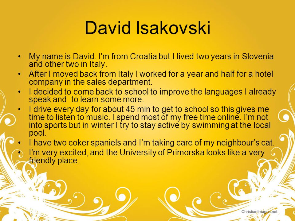 David Isakovski My name is David. I m from Croatia but I lived two years in Slovenia and other two in Italy.