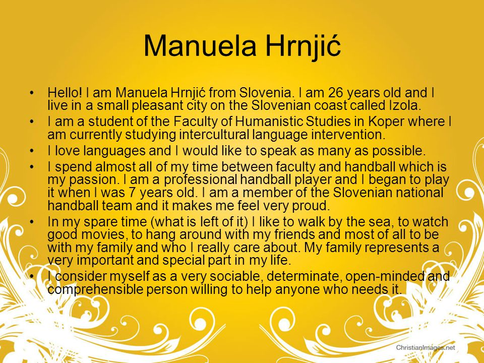 Manuela HrnjićHello! I am Manuela Hrnjić from Slovenia. I am 26 years old and I live in a small pleasant city on the Slovenian coast called Izola.